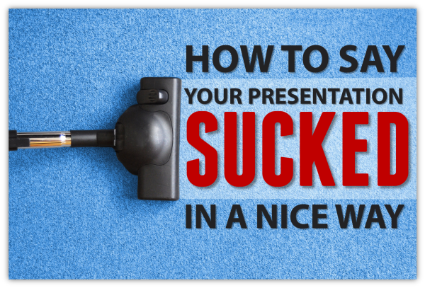 How to say your presentation sucked in a nice way!
